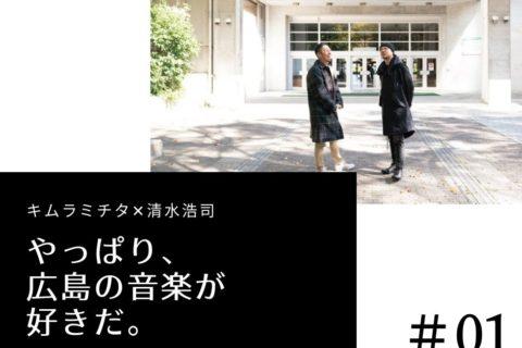 「やっぱり、広島の音楽が好きだ。」キムラミチタ×清水浩司 スペシャル対談【♯01】